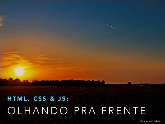 HTML, CSS & JS:  OLHANDO PRA FRENTE flickr.com/tisdale53