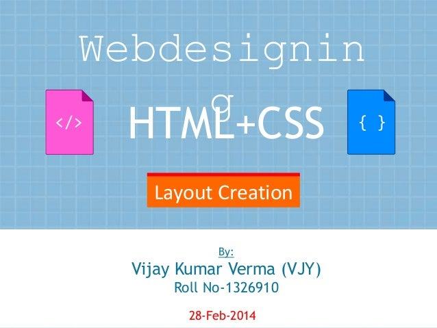Webdesignin g HTML+CSS  { }  </>  Layout Creation By:  Vijay Kumar Verma (VJY) Roll No-1326910 28-Feb-2014  1