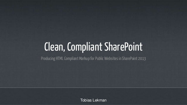 Clean, Compliant SharePoint Producing HTML Compliant Markup for Public Websites in SharePoint 2013  Tobias Lekman