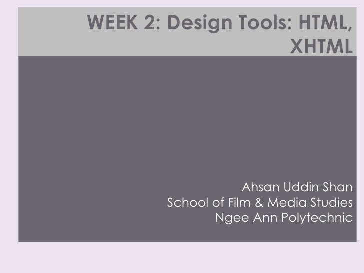 WEEK 2: Design Tools: HTML, XHTML <ul><li>Ahsan Uddin Shan School of Film & Media Studies Ngee Ann Polytechnic </li></ul>