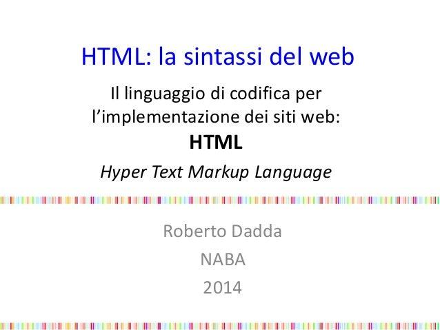 HTML: la sintassi del web Il linguaggio di codifica per l'implementazione dei siti web: HTML Hyper Text Markup Language Ro...