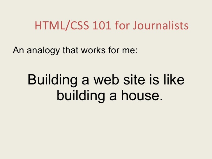HTML/CSS 101 for Journalists <ul><li>An analogy that works for me: </li></ul><ul><li>Building a web site is like building ...