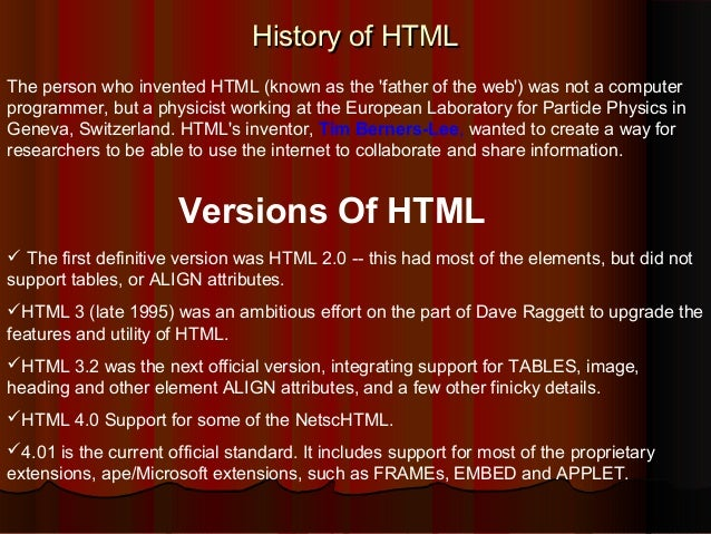 History of HTML The person who invented HTML (known as the 'father of the web') was not a computer programmer, but a physi...