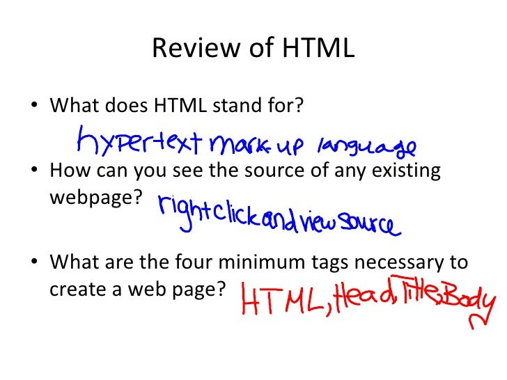 Review of HTML<br />What does HTML stand for?<br />How can you see the source of any existing webpage?<br />What are the f...
