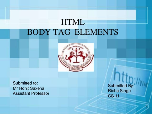 1 HTML BODY TAG ELEMENTS Submitted By: Richa Singh CS-11 Submitted to: Mr Rohit Saxena Assistant Professor