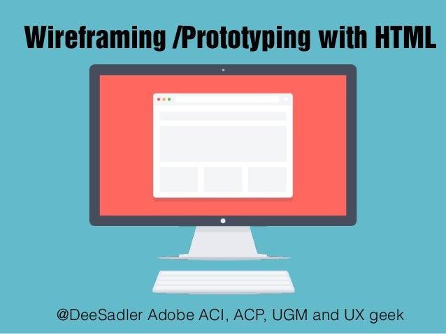 Wireframing /Prototyping with HTML @DeeSadler Adobe ACI, ACP, UGM and UX geek
