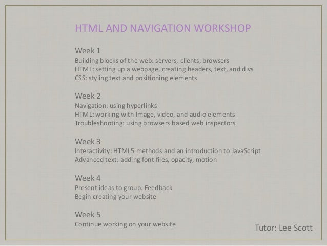 HTML AND NAVIGATION WORKSHOP Tutor: Lee Scott Week 1 Building blocks of the web: servers, clients, browsers HTML: setting ...