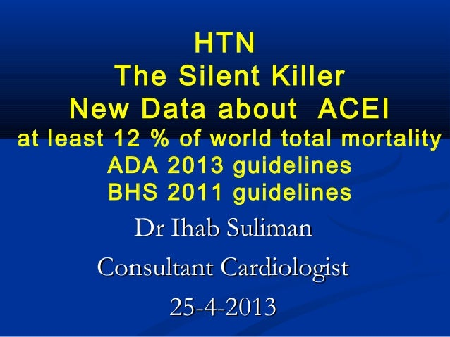 HTNThe Silent KillerNew Data about ACEIat least 12 % of world total mortalityADA 2013 guidelinesBHS 2011 guidelinesDr Ihab...
