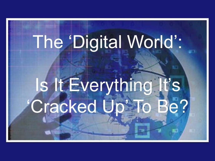 "The ""Digital World"": Is It Everything It""s""Cracked Up"" To Be?"