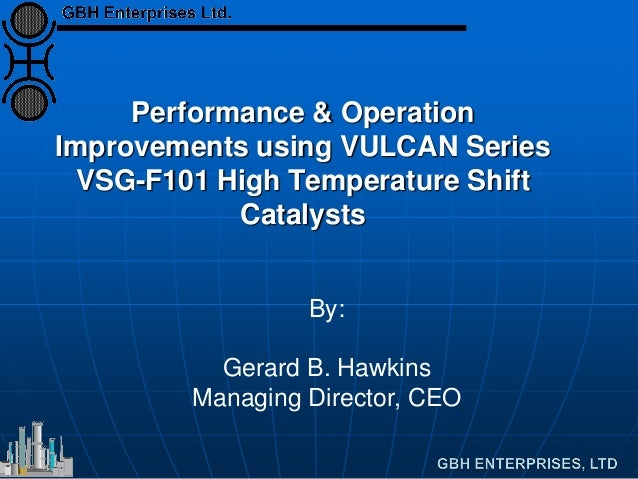 Performance & Operation Improvements using VULCAN Series VSG-F101 High Temperature Shift Catalysts By: Gerard B. Hawkins M...