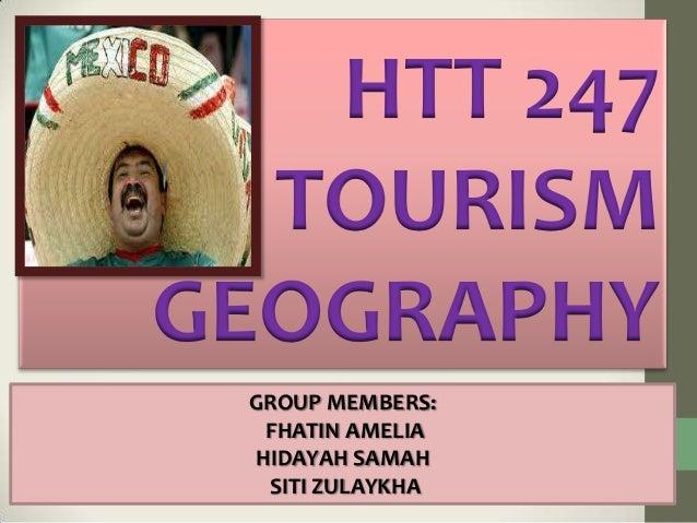 HTT 247 TOURISM GEOGRAPHY GROUP MEMBERS: FHATIN AMELIA HIDAYAH SAMAH SITI ZULAYKHA
