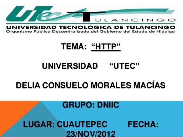 """TEMA: """"HTTP""""     UNIVERSIDAD   """"UTEC""""DELIA CONSUELO MORALES MACÍAS         GRUPO: DNIIC LUGAR: CUAUTEPEC       FECHA:     ..."""