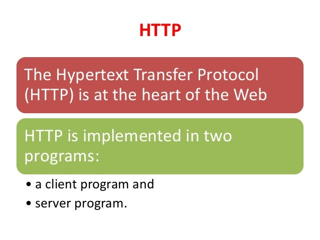 HTTP The Hypertext Transfer Protocol (HTTP) is at the heart of the Web HTTP is implemented in two programs: • a client pro...