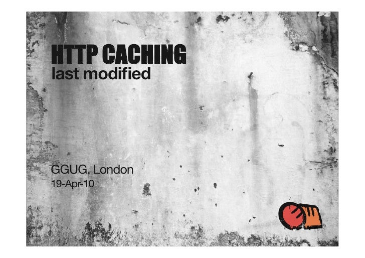 HTTP CACHING last modified     GGUG, London 19-Apr-10