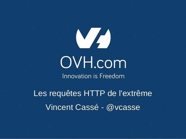 Les requêtes HTTP de l'extrêmeLes requêtes HTTP de l'extrême Vincent Cassé - @vcasseVincent Cassé - @vcasse