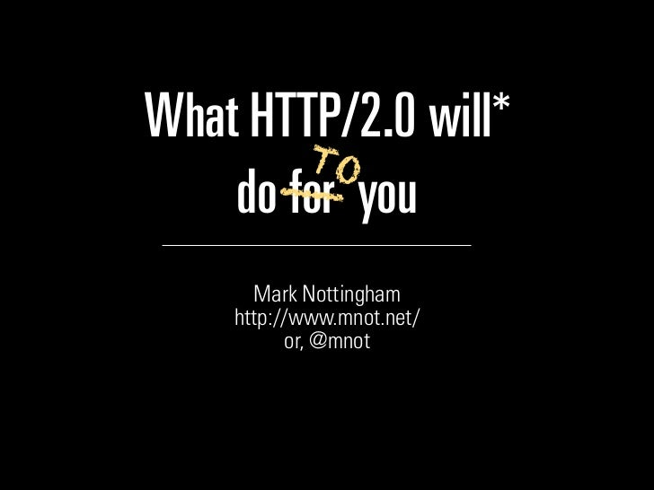 What HTTP/2.0 will*        TO      __    do for you      Mark Nottingham    http://www.mnot.net/          or, @mnot