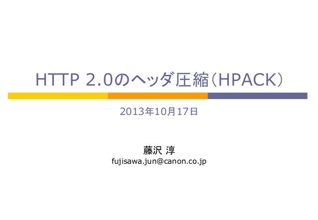HTTP 2.0のヘッダ圧縮(HPACK)	 2013年10月17日	 	 	 藤沢 淳	 fujisawa.jun@canon.co.jp