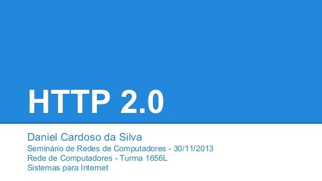 HTTP 2.0 Daniel Cardoso da Silva Seminário de Redes de Computadores - 30/11/2013 Rede de Computadores - Turma 1656L Sistem...
