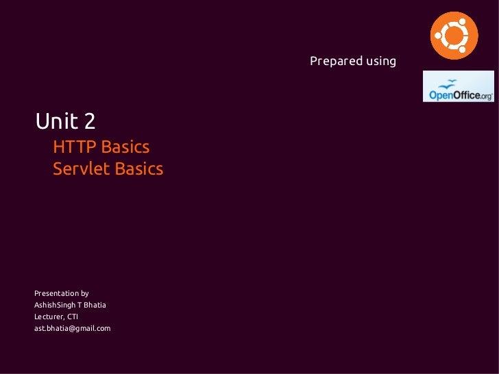 Prepared usingUnit 2     HTTP Basics     Servlet BasicsPresentation byAshishSingh T BhatiaLecturer, CTIast.bhatia@gmail.com