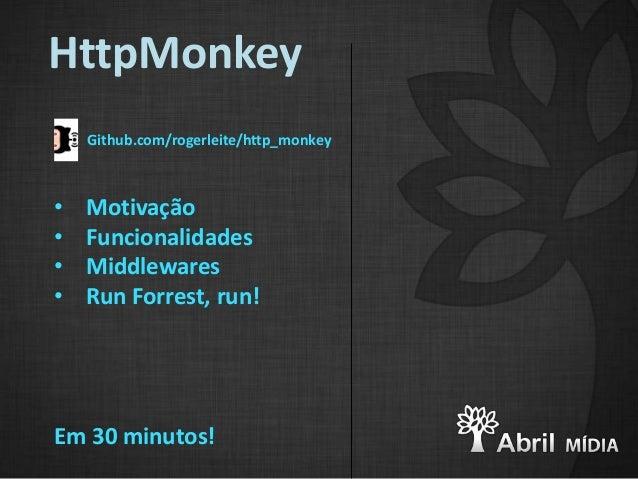 HttpMonkey    Github.com/rogerleite/http_monkey•   Motivação•   Funcionalidades•   Middlewares•   Run Forrest, run!Em 30 m...