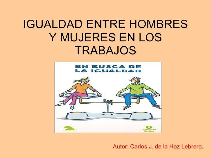 IGUALDAD ENTRE HOMBRES Y MUJERES EN LOS TRABAJOS <ul><ul><li>Autor: Carlos J. de la Hoz Lebrero.  </li></ul></ul>