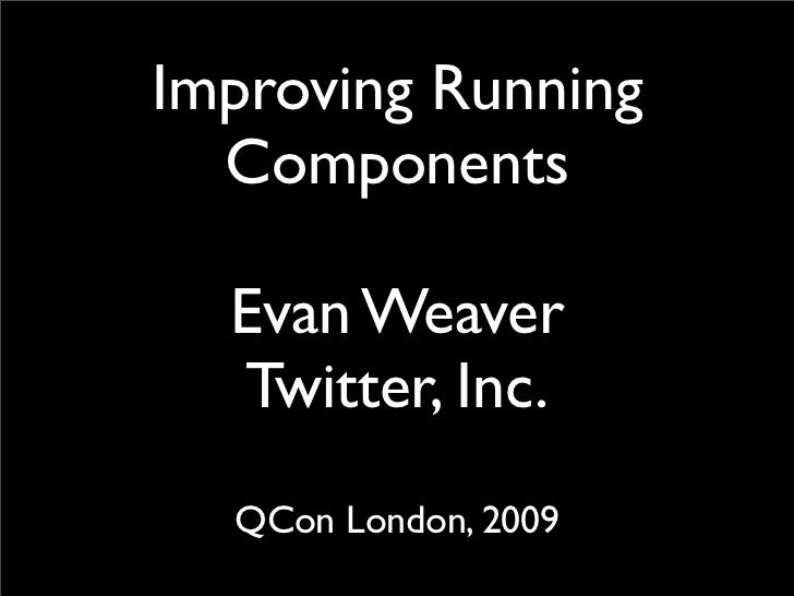 Improving Running   Components    Evan Weaver   Twitter, Inc.   QCon London, 2009