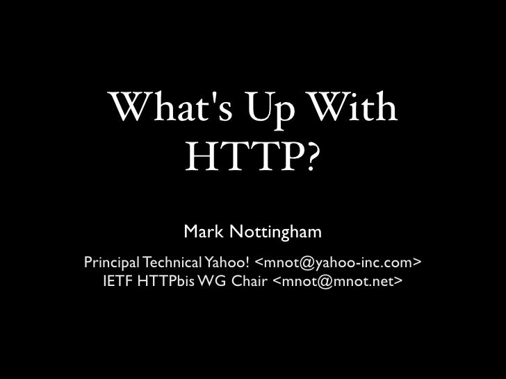 What's Up With      HTTP?              Mark Nottingham Principal Technical Yahoo! <mnot@yahoo-inc.com>    IETF HTTPbis WG ...