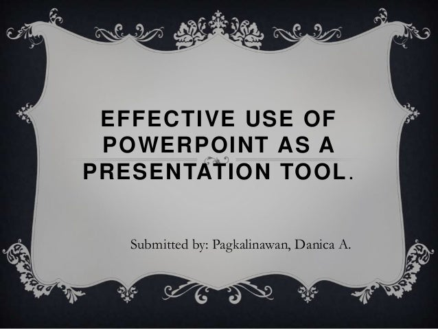 EFFECTIVE USE OF POWERPOINT AS APRESENTATION TOOL.   Submitted by: Pagkalinawan, Danica A.