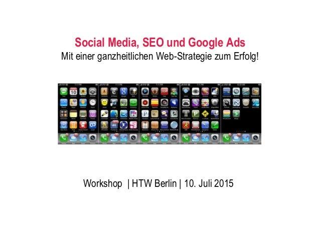Social Media, SEO und Google Ads Mit einer ganzheitlichen Web-Strategie zum Erfolg! Workshop | HTW Berlin | 10. Juli 2015
