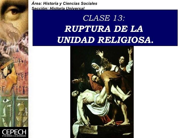CLASE 13:   RUPTURA DE LA  UNIDAD RELIGIOSA . Área: Historia y Ciencias Sociales Sección: Historia Universal