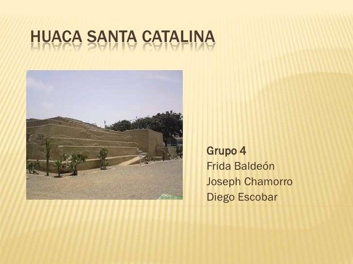 HUACA SANTA CATALINA                   Grupo 4                   Frida Baldeón                   Joseph Chamorro          ...