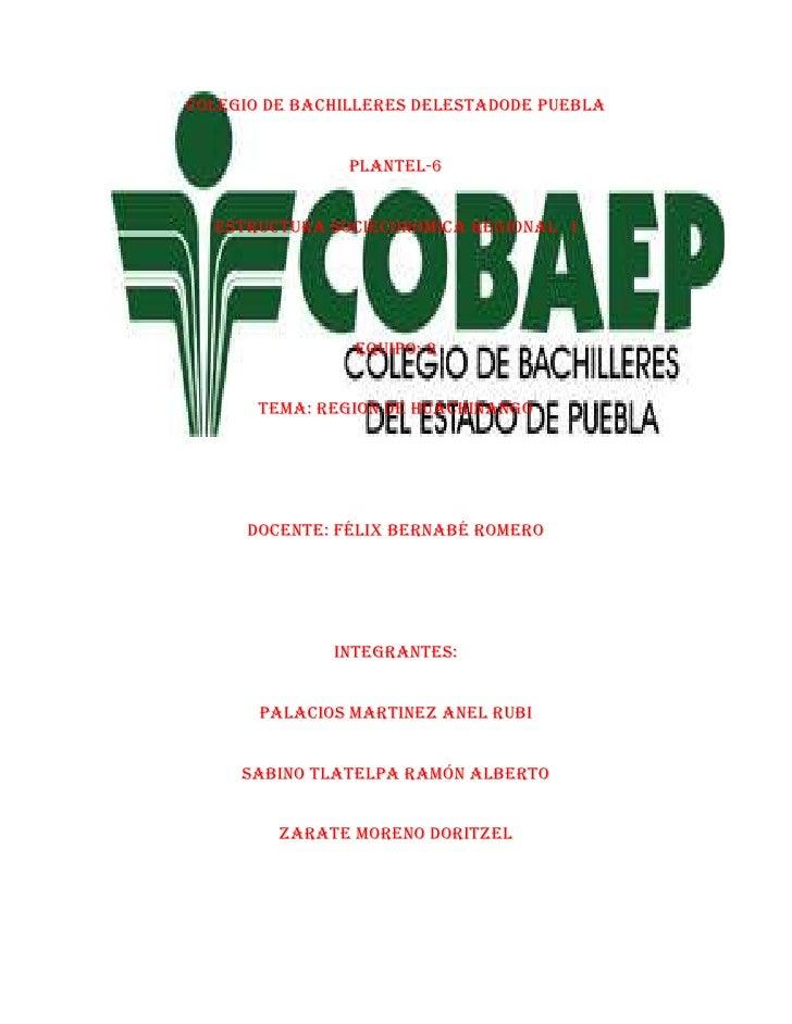lefttopCOLEGIO DE BACHILLERES DELESTADODE PUEBLA<br />PLANTEL-6<br />ESTRUCTURA SOCIECONOMICA REGIONAL   I<br />EQUIPO: 2<...