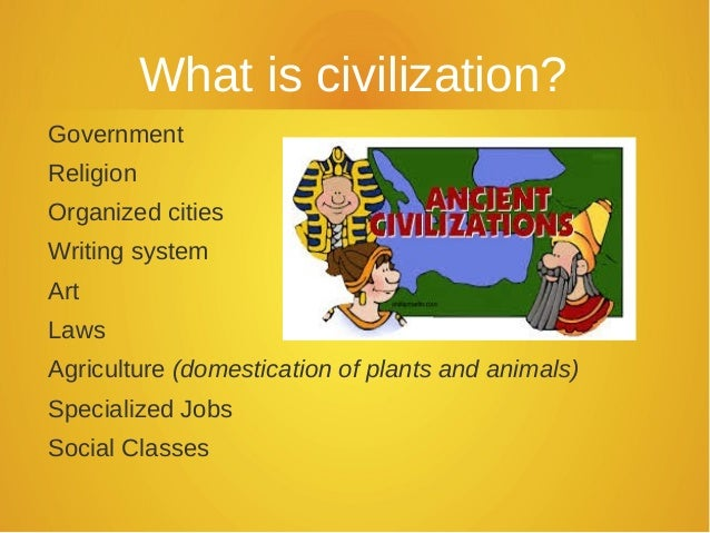 What is civilization? Government Religion Organized cities Writing system Art Laws Agriculture (domestication of plants an...