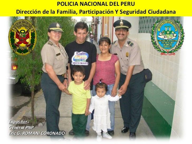 POLICIA NACIONAL DEL PERU Dirección de la Familia, Participación Y Seguridad Ciudadana Expositor :  General PNP Eric G. RO...