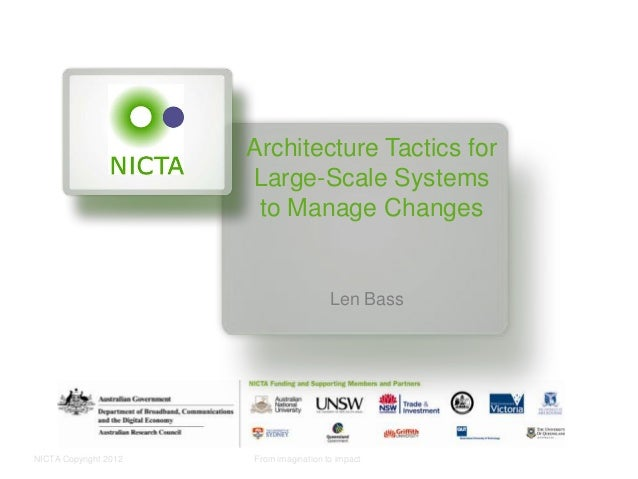 NICTA Copyright 2012 From imagination to impact Architecture Tactics for Large-Scale Systems to Manage Changes Len Bass