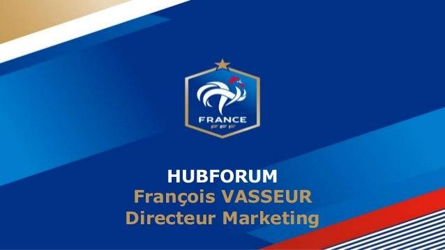 HUBFORUM François VASSEUR Directeur Marketing