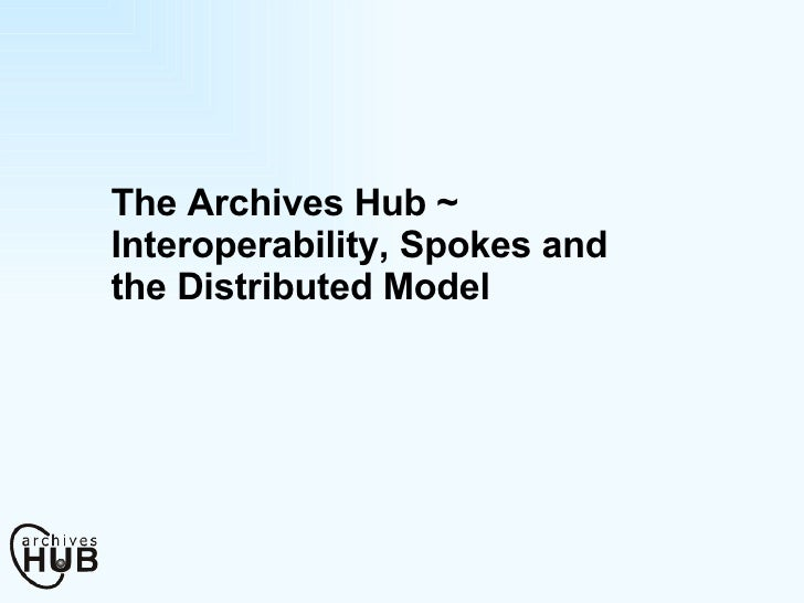 The Archives Hub ~ Interoperability, Spokes and the Distributed Model