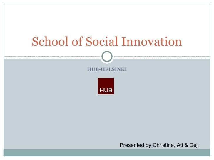 HUB-HELSINKI School of Social Innovation Presented by:Christine, Ati & Deji