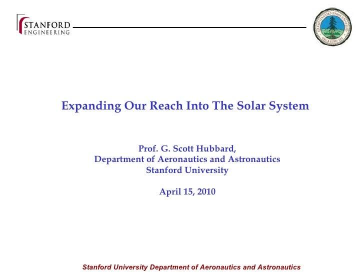 Expanding Our Reach Into The Solar System  Prof. G. Scott Hubbard, Department of Aeronautics and Astronautics Stanford U...