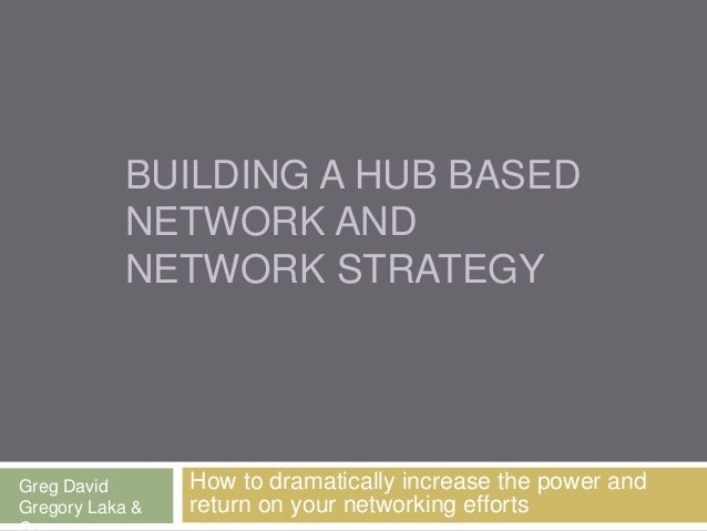 BUILDING A HUB BASED NETWORK & NETWORK STRATEGY How to dramatically increase the power and return on your networking effor...