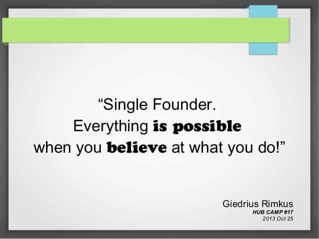 Single Founder. Everything is possible when you believe at what you do!