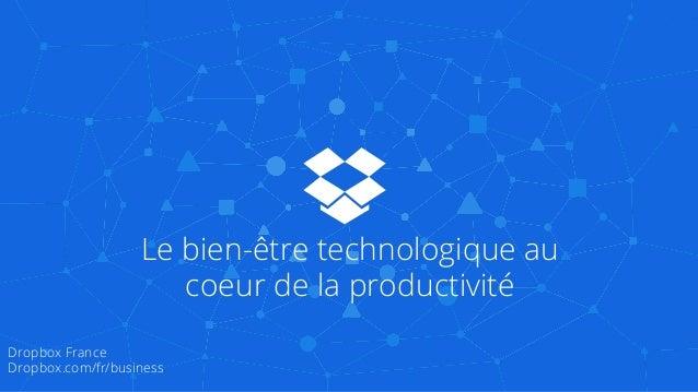 Le bien-être technologique au coeur de la productivité Dropbox France Dropbox.com/fr/business