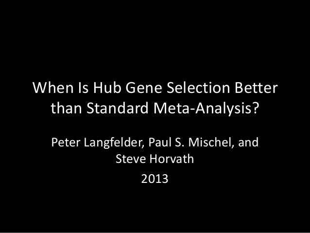When Is Hub Gene Selection Better than Standard Meta-Analysis? Peter Langfelder, Paul S. Mischel, and Steve Horvath 2013