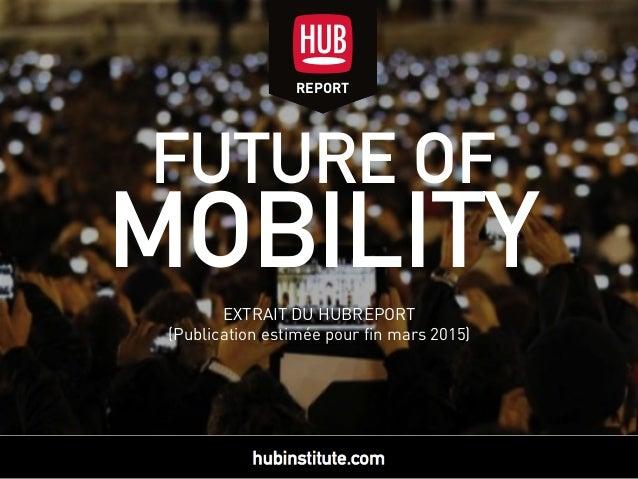 FUTURE OF MOBILITY EXTRAIT DU HUBREPORT (Publication estimée pour fin mars 2015) REPORTREPORT