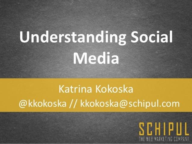 Understanding Social      Media        Katrina Kokoska@kkokoska // kkokoska@schipul.com
