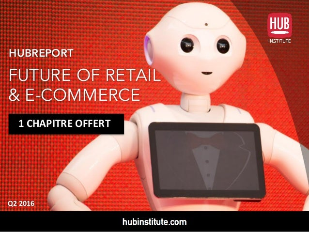 HUBREPORT FUTURE OF RETAIL & E-COMMERCE Q2	2016 1	CHAPITRE	OFFERT