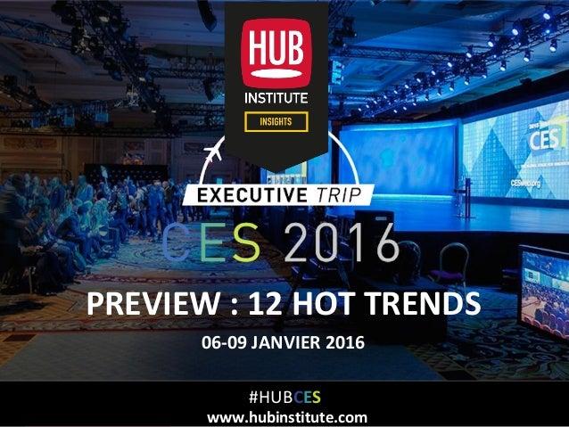 Analyse des Tendances du CES 2016HUB REPORT HUBinstitute.com PREVIEW : 12 HOT TRENDS 06-09 JANVIER 2016 #HUBCES www.hubins...