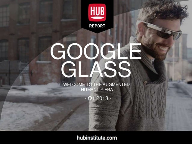 GOOGLE GLASSWELCOME TO THE AUGMENTED HUMANITY ERA - Q1 2013 -