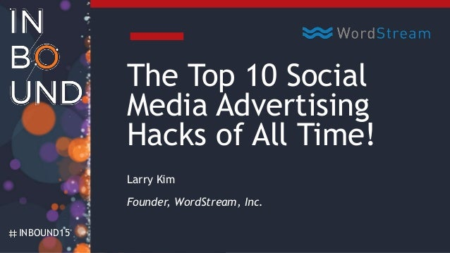 INBOUND15 The Top 10 Social Media Advertising Hacks of All Time! Larry Kim Founder, WordStream, Inc.
