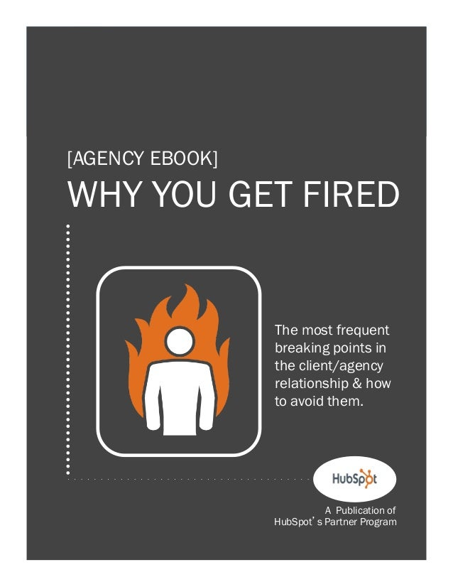1  [AGENCY EBOOK]  WHY YOU GET FIRED  The most frequent breaking points in the client/agency relationship & how to avoid t...